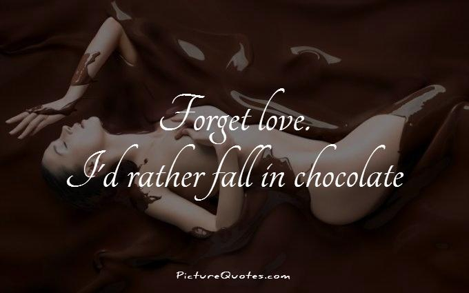 Forget love. I'd rather fall in chocolate Picture Quote #1