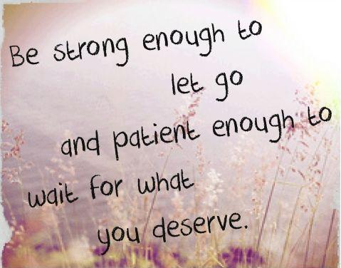 Be strong enough to let go and patient enough to wait for what you deserve Picture Quote #1