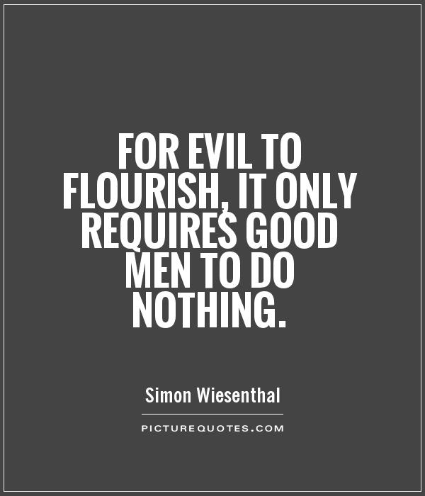 For evil to flourish, it only requires good men to do ...