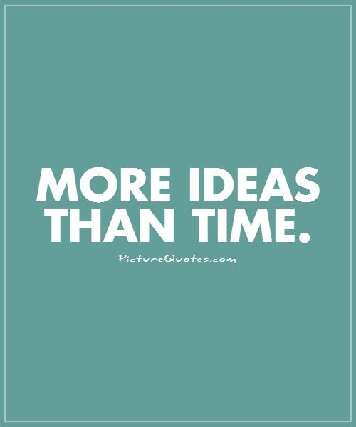 More ideas than time Picture Quote #1