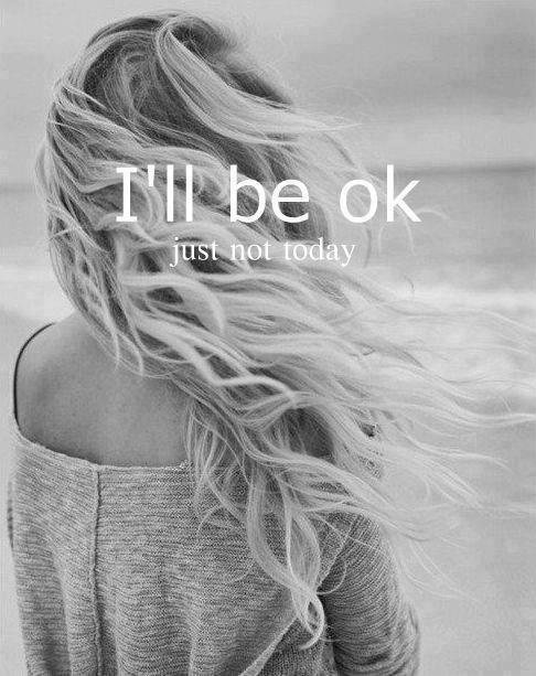 I'll be ok. Just not today Picture Quote #1