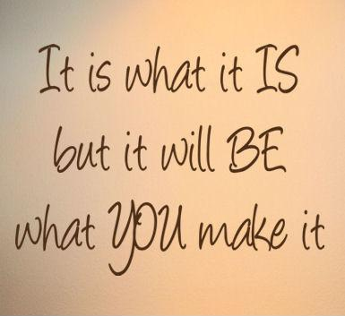 It is what it is. But it will be what you make it Picture Quote #1