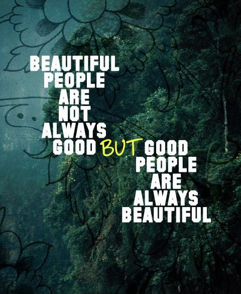 Beautiful people are not always good. But good people are always beautiful. Picture Quote #1