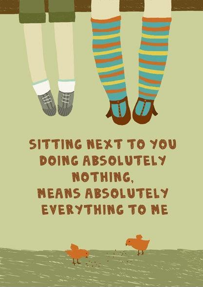 Sitting next to you doing absolutely nothing, means absolutely everything to me Picture Quote #1