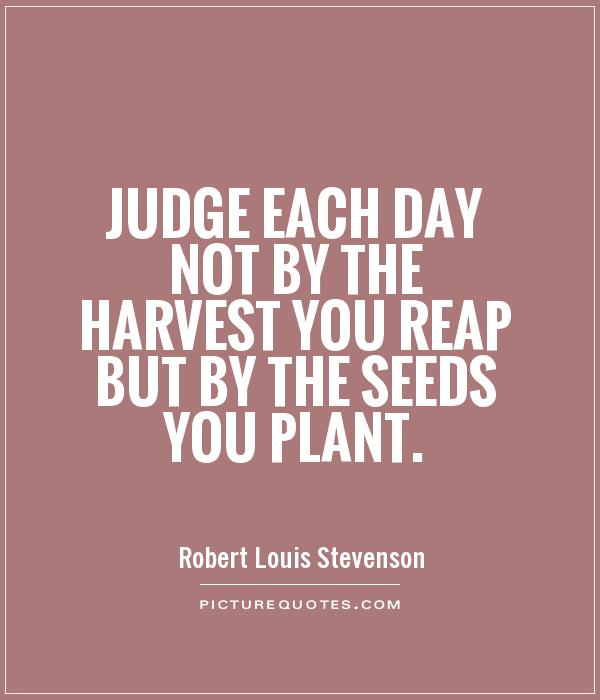 Judge each day not by the harvest you reap but by the seeds you plant Picture Quote #1