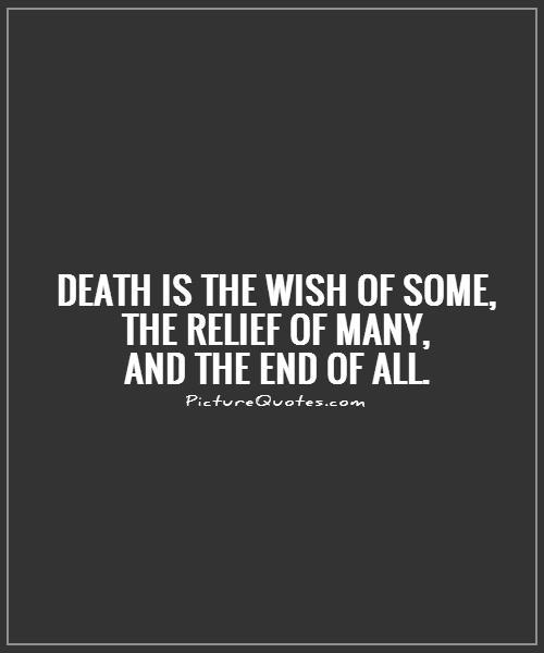 Quotes Death Custom Death Is The Wish Of Some The Relief Of Many And The End Of All