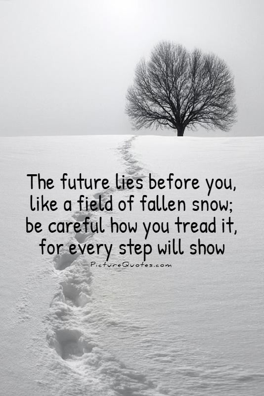 The future lies before you, like a field of fallen snow; Be careful how you tread it, for every step will show Picture Quote #1