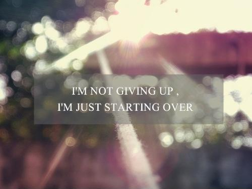 I'm not giving up, i'm just starting over Picture Quote #1