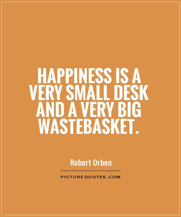 Happiness is a very small desk and a very big wastebasket Picture Quote #1