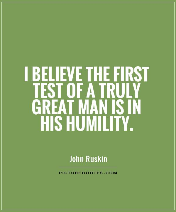 I believe the first test of a truly great man is in his humility Picture Quote #1