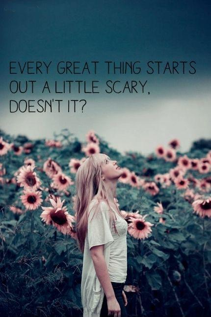 Every great thing starts out a little scary. Doesn't it? Picture Quote #1