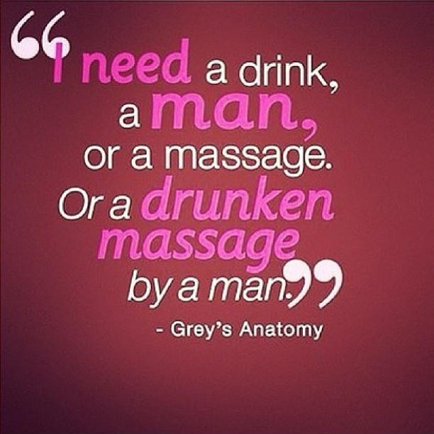 I need a drink, a man, or a massage. Or a drunken massage by a man Picture Quote #1