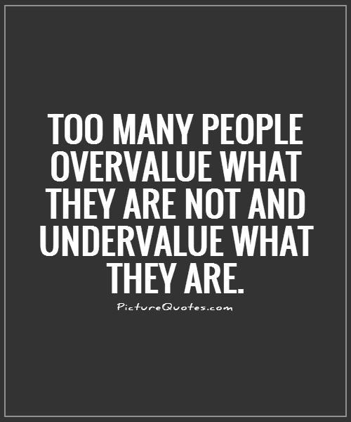 Too many people overvalue what they are not and undervalue what they are Picture Quote #1