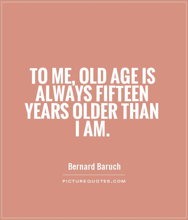 To me, old age is always fifteen years older than I am Picture Quote #1