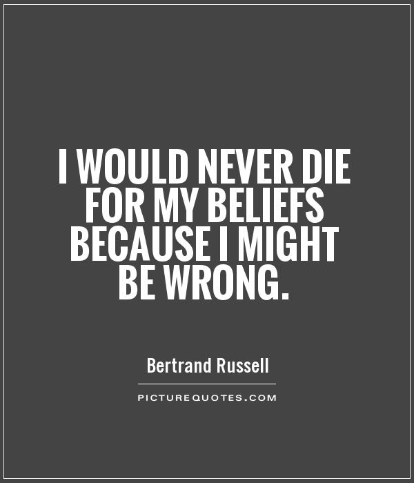 I would never die for my beliefs because I might be wrong Picture Quote #1