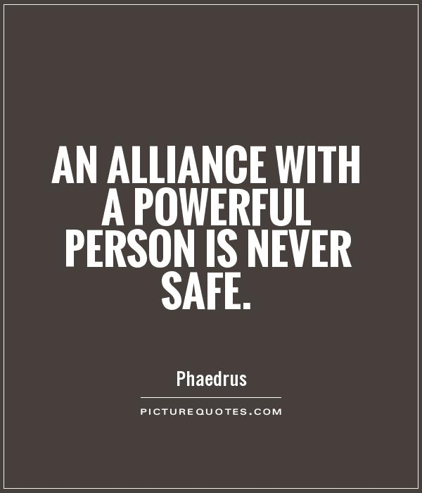 An alliance with a powerful person is never safe Picture Quote #1