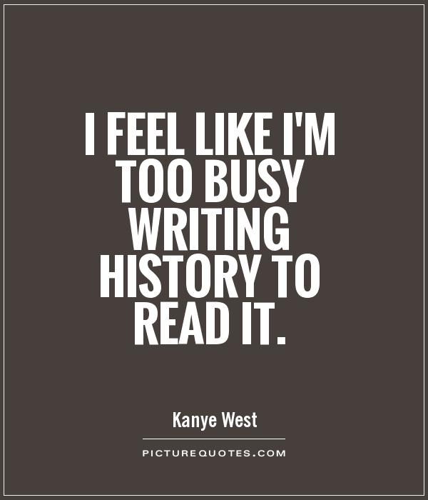 I feel like I'm too busy writing history to read it Picture Quote #1