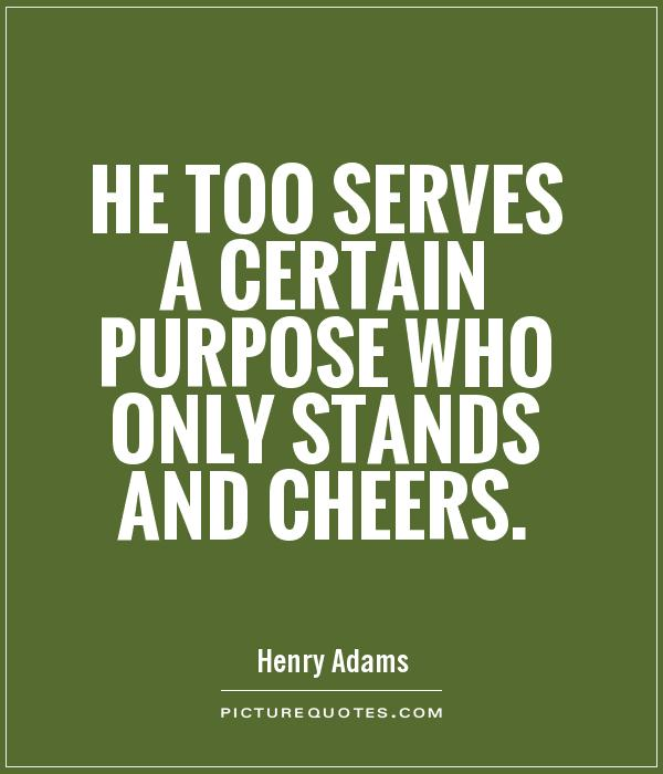He too serves a certain purpose who only stands and cheers Picture Quote #1