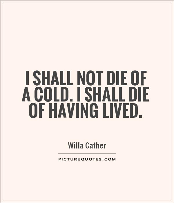 I shall not die of a cold. I shall die of having lived Picture Quote #1