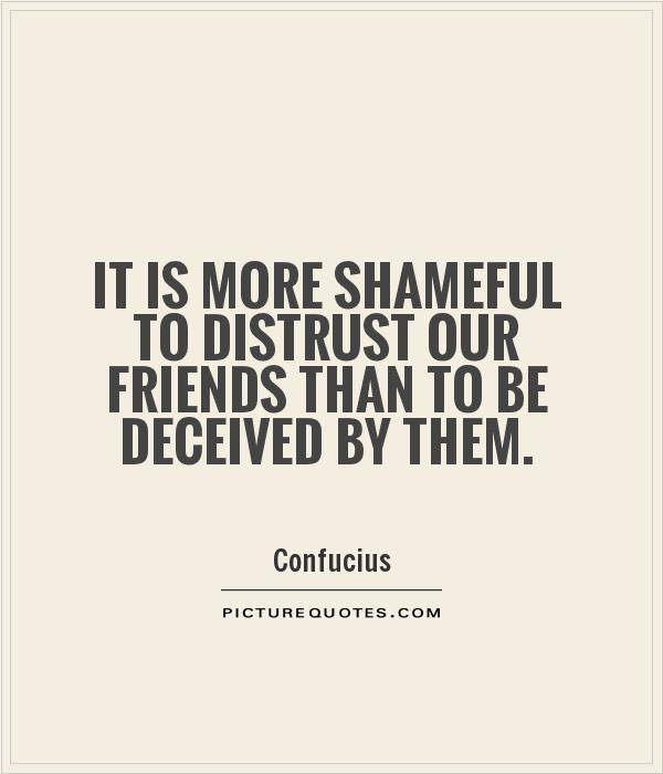 It is more shameful to distrust our friends than to be deceived by them Picture Quote #1
