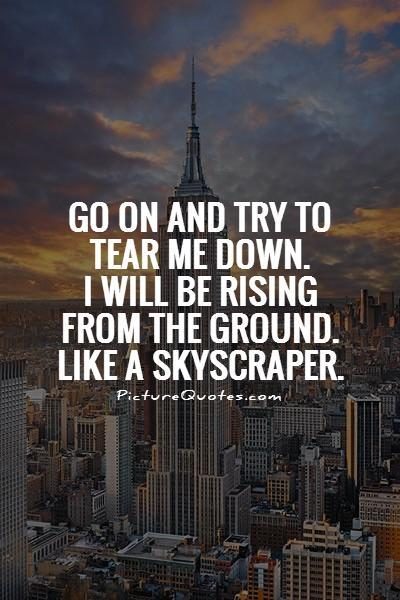 Go on and try to tear me down. I will be rising from the ground. Like a skyscraper Picture Quote #1
