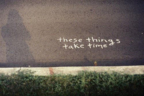 These things take time Picture Quote #1