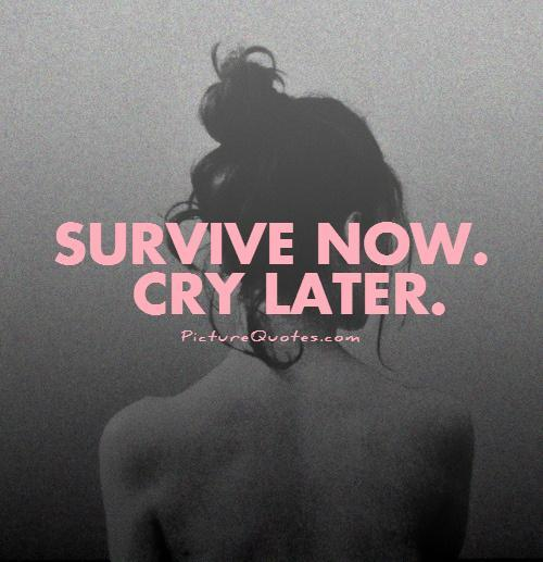 Survive now. Cry later Picture Quote #1