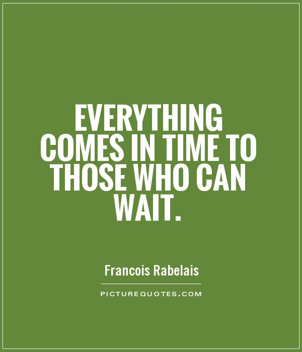 Everything comes in time to those who can wait Picture Quote #1