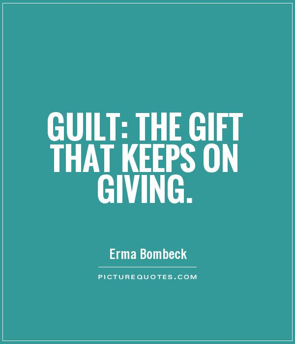 Guilt: the gift that keeps on giving Picture Quote #1