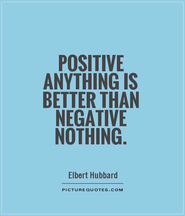 Positive anything is better than negative nothing Picture Quote #1