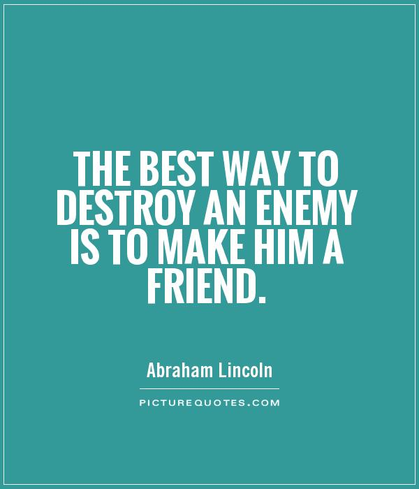 The best way to destroy an enemy is to make him a friend Picture Quote #1
