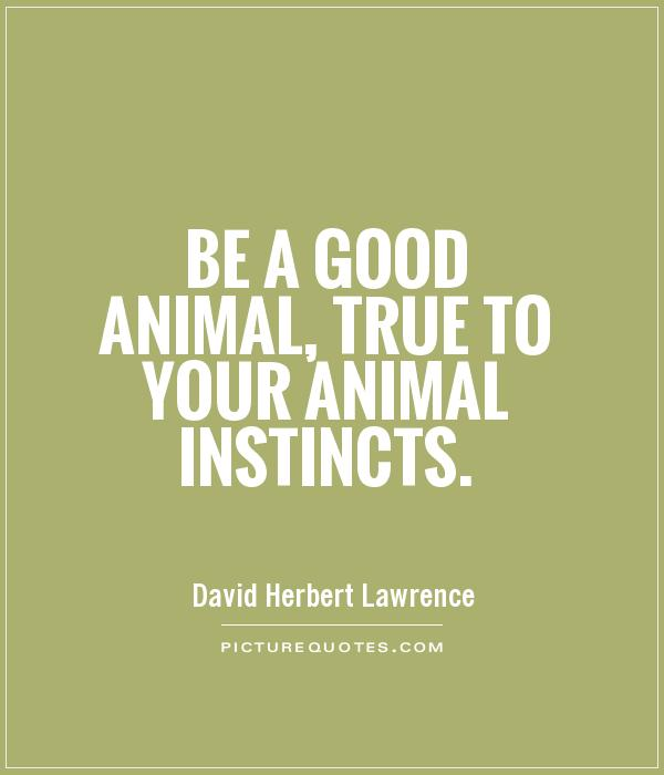 Be a good animal, true to your animal instincts Picture Quote #1