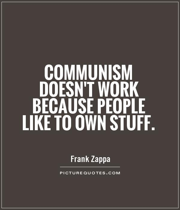 Communism doesn't work because people like to own stuff Picture Quote #1
