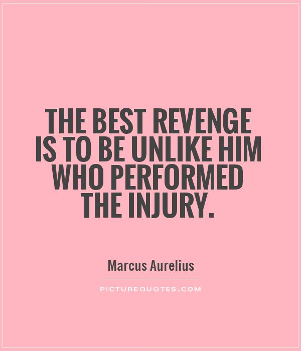 Funny Revenge Quotes On Love : The best revenge is to be unlike him who performed the injury Picture ...