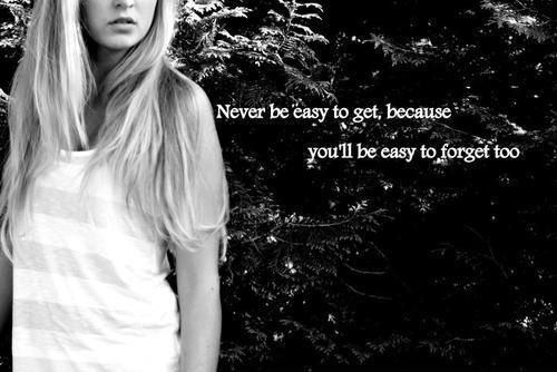 Never be easy to get, because you'll be easy to forget too Picture Quote #1