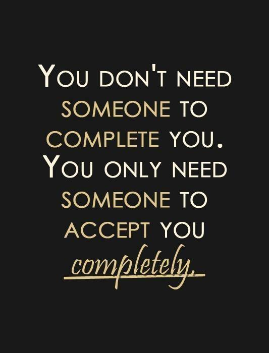 You don't need someone to complete you. You only need someone to accept you completely Picture Quote #1