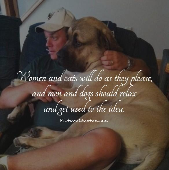 Women and cats will do as they please, and men and dogs should relax and get used to the idea Picture Quote #1
