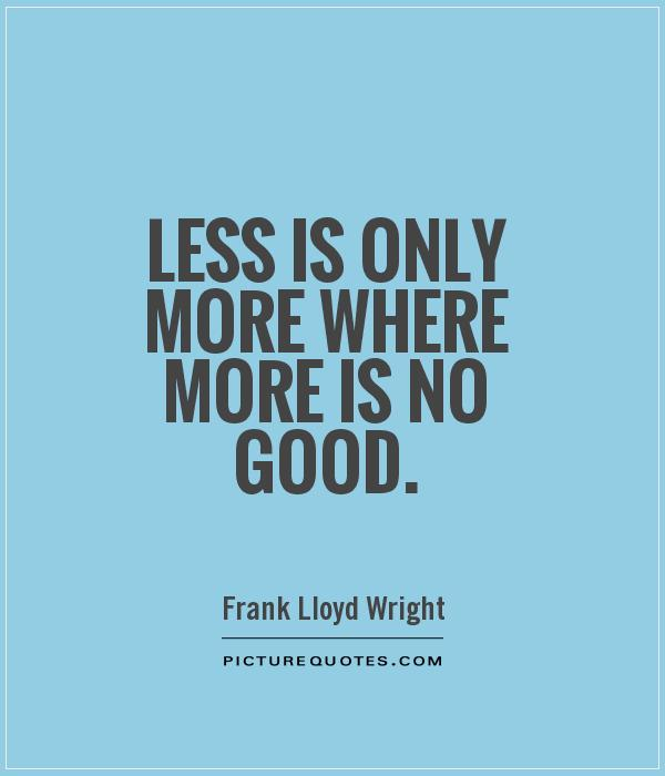 Less is only more where more is no good Picture Quote #1
