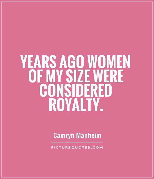 Years ago women of my size were considered royalty Picture Quote #1