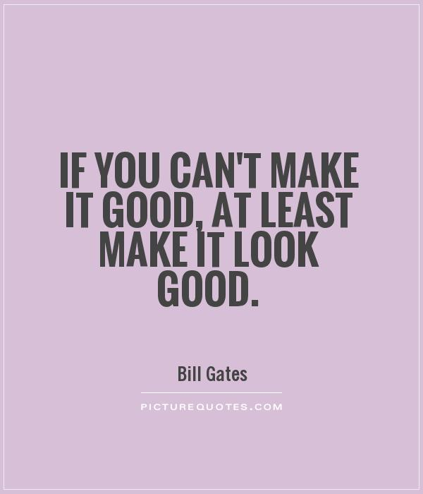 If you can't make it good, at least make it look good Picture Quote #1