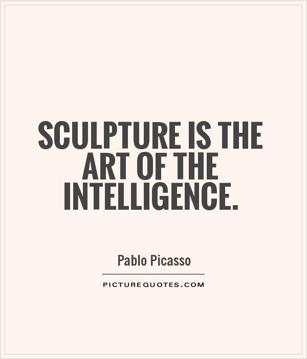 Sculpture is the art of the intelligence Picture Quote #1
