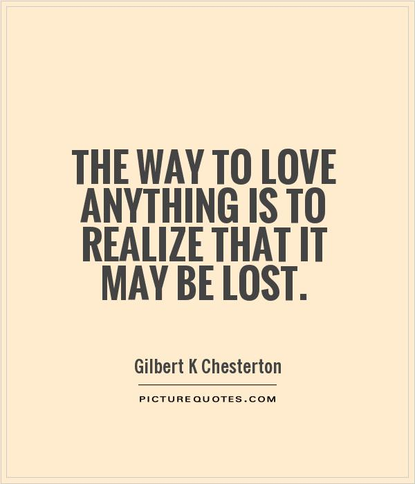 The Way To Love Anything Is To Realize That It May Be Lost Picture Quote #