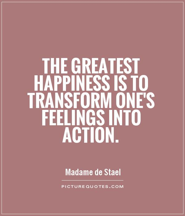 The greatest happiness is to transform one's feelings into action Picture Quote #1