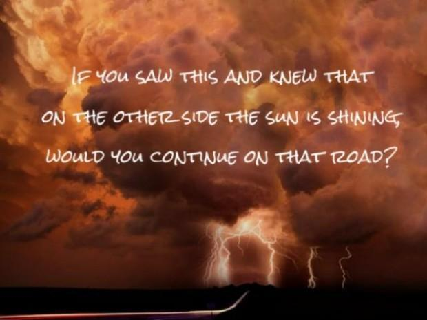 If you saw this and knew that on the other side the sun is shining would you continue on that road? Picture Quote #1