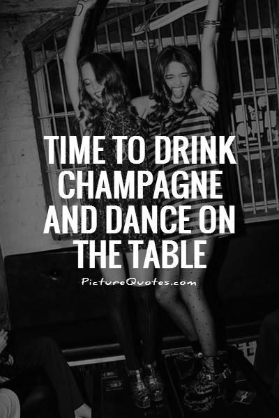 Time to drink champagne and dance on the table picture for Table quotes