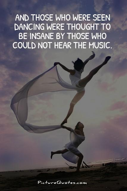 And those who were seen dancing were thought to be insane by those who could not hear the music Picture Quote #1