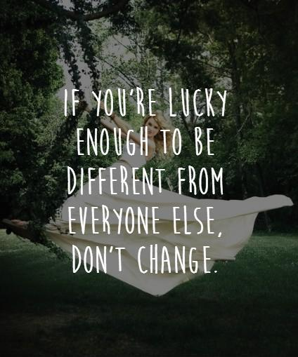 If you're lucky enough to be different from everyone else, don't change Picture Quote #1