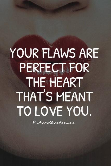 Your flaws are perfect for the heart that's meant to love you Picture Quote #1