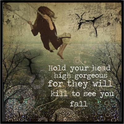 Hold your head high gorgeous for they will kill to see you fall Picture Quote #1