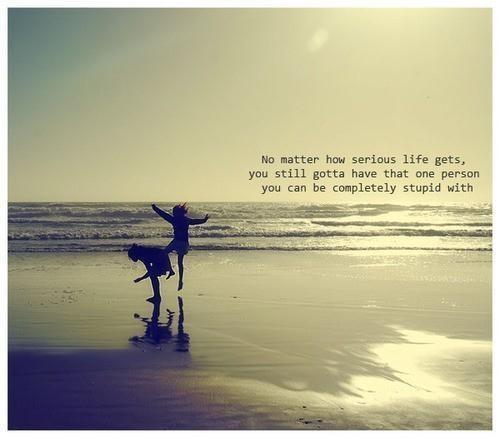 No matter how serious life gets, you still gotta have that one person you can be completely stupid with Picture Quote #1